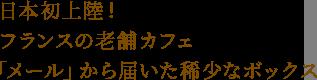 日本初上陸!フランスの老舗カフェ「メール」から届いた稀少なボックス